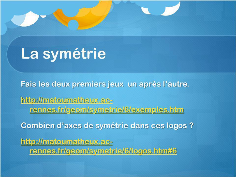 La symétrie Fais les deux premiers jeux un après l'autre. http://matoumatheux.ac- rennes.fr/geom/symetrie/6/exemples.htm http://matoumatheux.ac- renne
