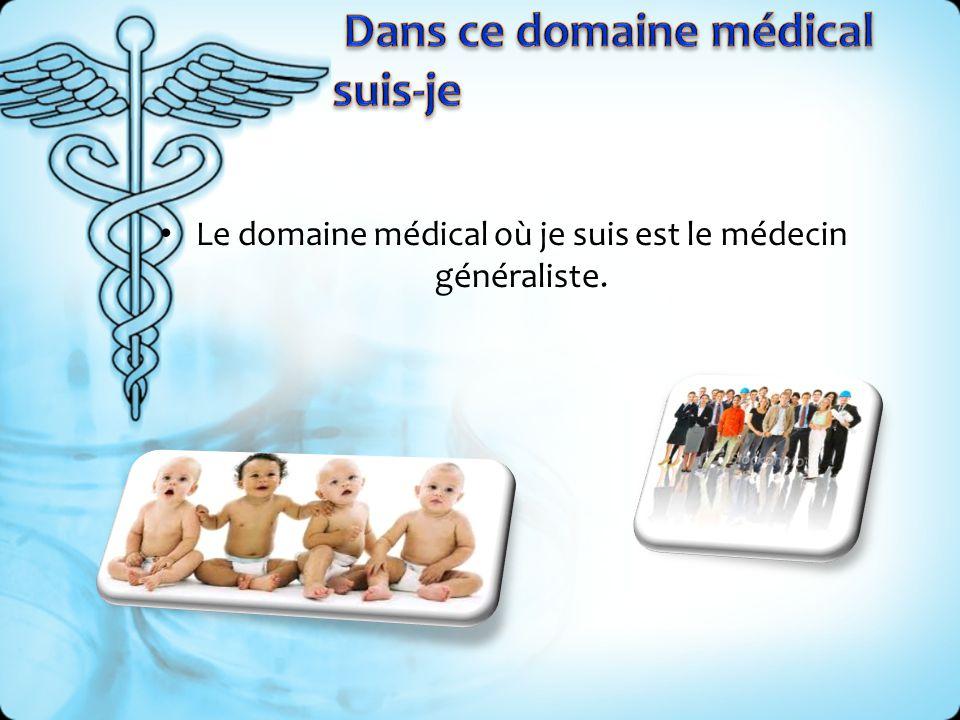 Le domaine médical où je suis est le médecin généraliste.