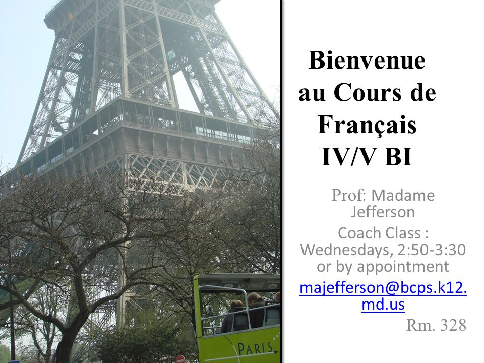 Bienvenue au Cours de Français IV/V BI Prof: Madame Jefferson Coach Class : Wednesdays, 2:50-3:30 or by appointment majefferson@bcps.k12.