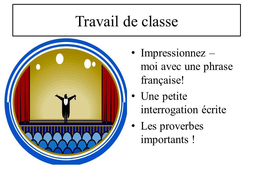 Travail de classe Impressionnez – moi avec une phrase française! Une petite interrogation écrite Les proverbes importants !
