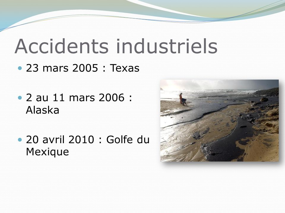 Accidents industriels 23 mars 2005 : Texas 2 au 11 mars 2006 : Alaska 20 avril 2010 : Golfe du Mexique