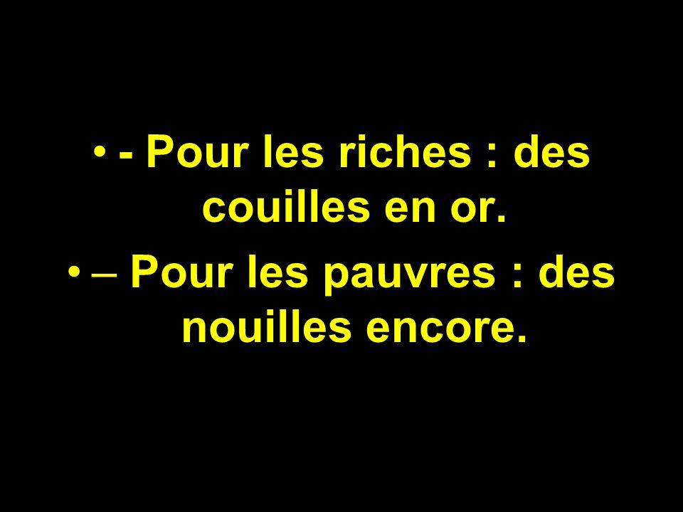 - Pour les riches : des couilles en or. – Pour les pauvres : des nouilles encore.
