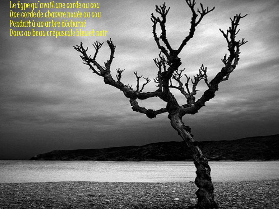 Le type qu'avait une corde au cou Une corde de chanvre nouée au cou Pendait à un arbre décharné