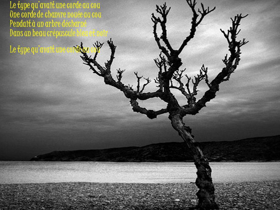Le type qu'avait une corde au cou Une corde de chanvre nouée au cou Pendait à un arbre décharné Dans un beau crépuscule bleu et noir