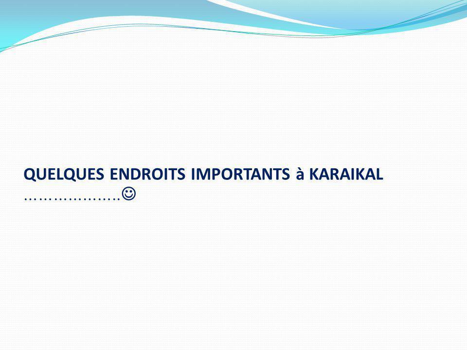 QUELQUES ENDROITS IMPORTANTS à KARAIKAL ………………..