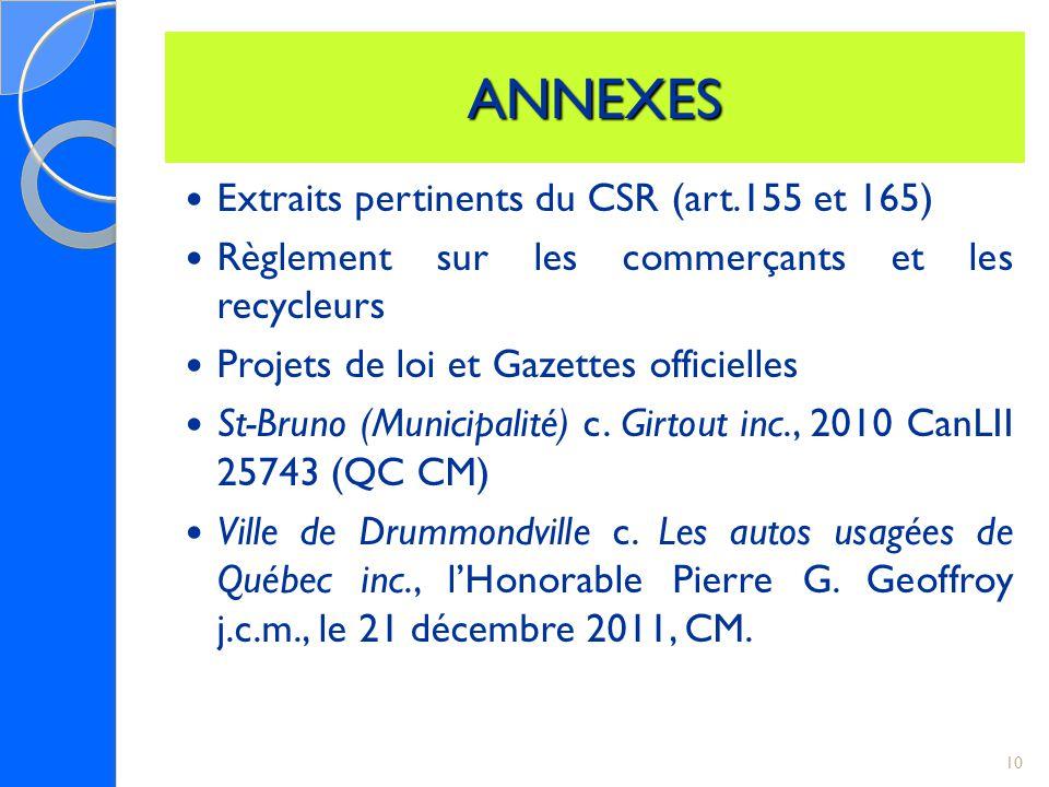 ANNEXES Extraits pertinents du CSR (art.155 et 165) Règlement sur les commerçants et les recycleurs Projets de loi et Gazettes officielles St-Bruno (Municipalité) c.