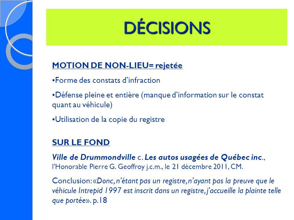 DÉCISIONS MOTION DE NON-LIEU= rejetée Forme des constats d'infraction Défense pleine et entière (manque d'information sur le constat quant au véhicule) Utilisation de la copie du registre SUR LE FOND Ville de Drummondville c.