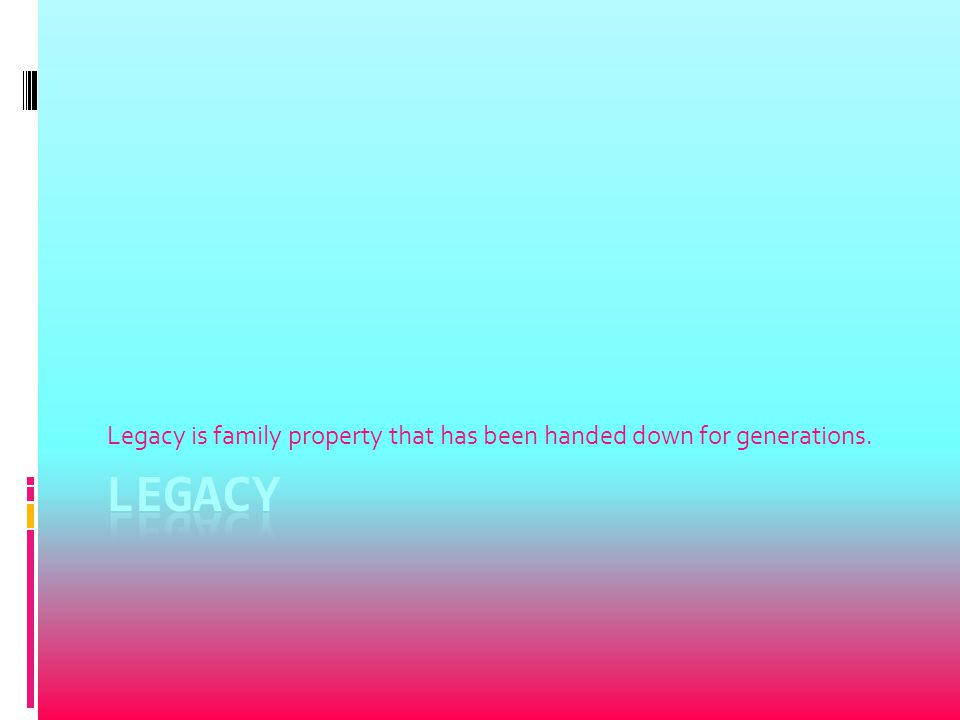 Legacy is family property that has been handed down for generations.