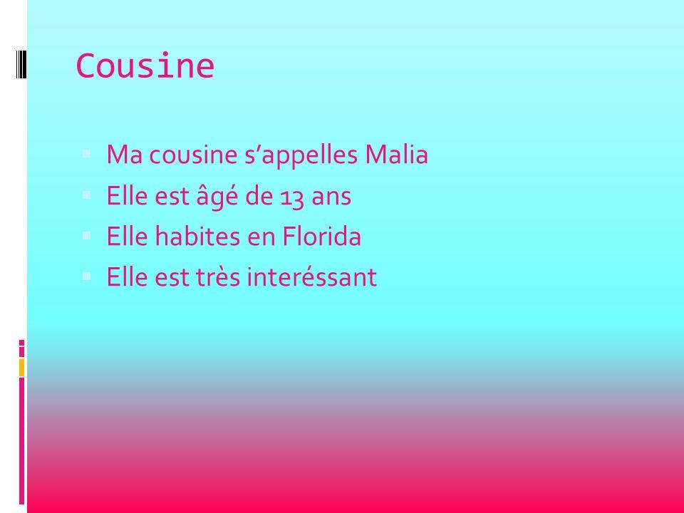 Cousine  Ma cousine s'appelles Malia  Elle est âgé de 13 ans  Elle habites en Florida  Elle est très interéssant