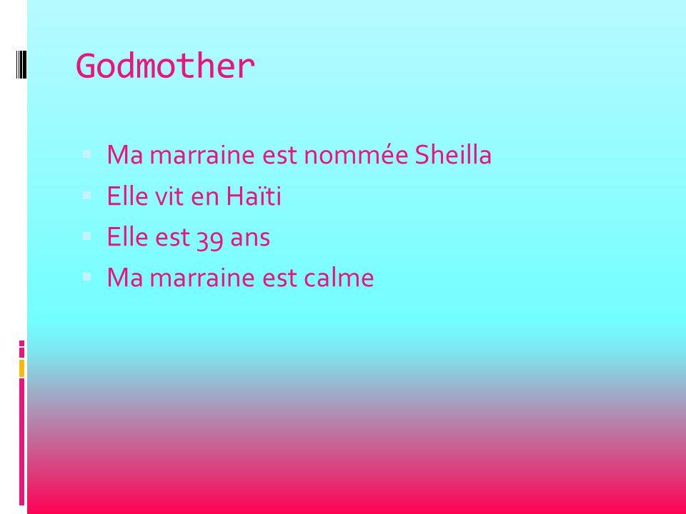Godmother  Ma marraine est nommée Sheilla  Elle vit en Haïti  Elle est 39 ans  Ma marraine est calme