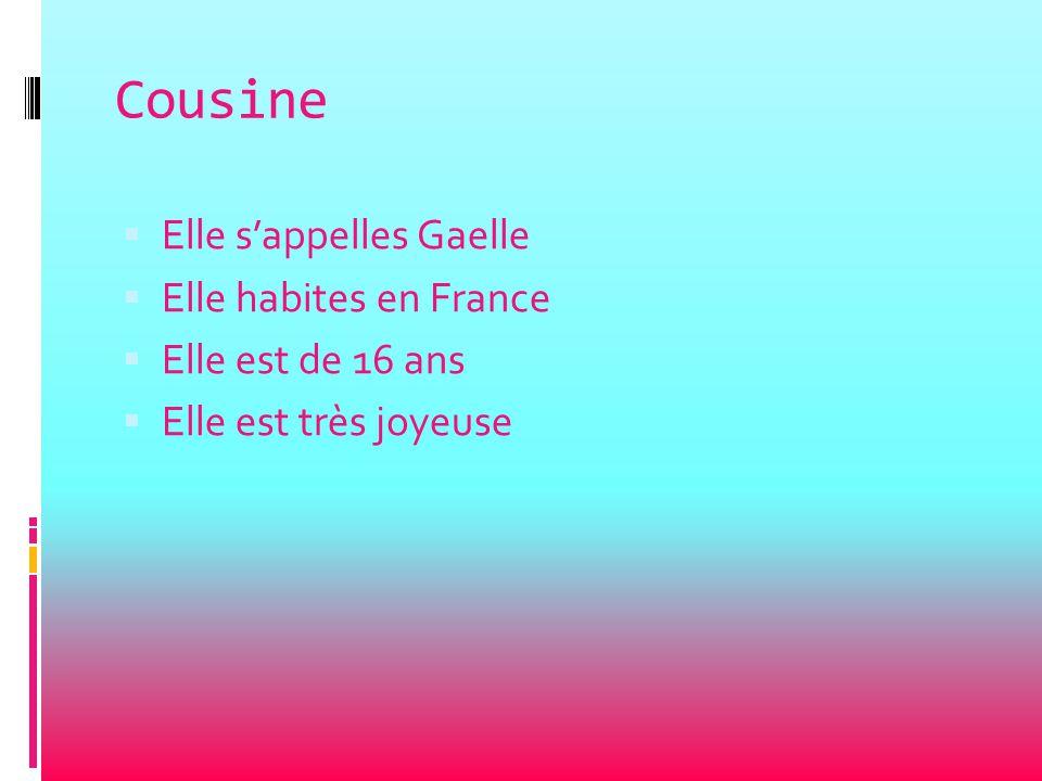 Cousine  Elle s'appelles Gaelle  Elle habites en France  Elle est de 16 ans  Elle est très joyeuse