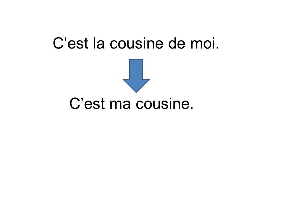 C'est la cousine de moi. C'est ma cousine.