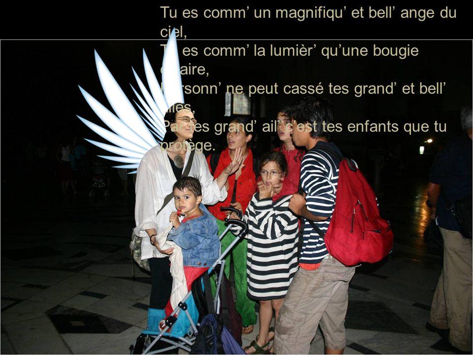 Tu es comm' un magnifiqu' et bell' ange du ciel, Tu es comm' la lumièr' qu'une bougie éclaire, Personn' ne peut cassé tes grand' et bell' ailes, Par tes grand' ail' c'est tes enfants que tu protège.