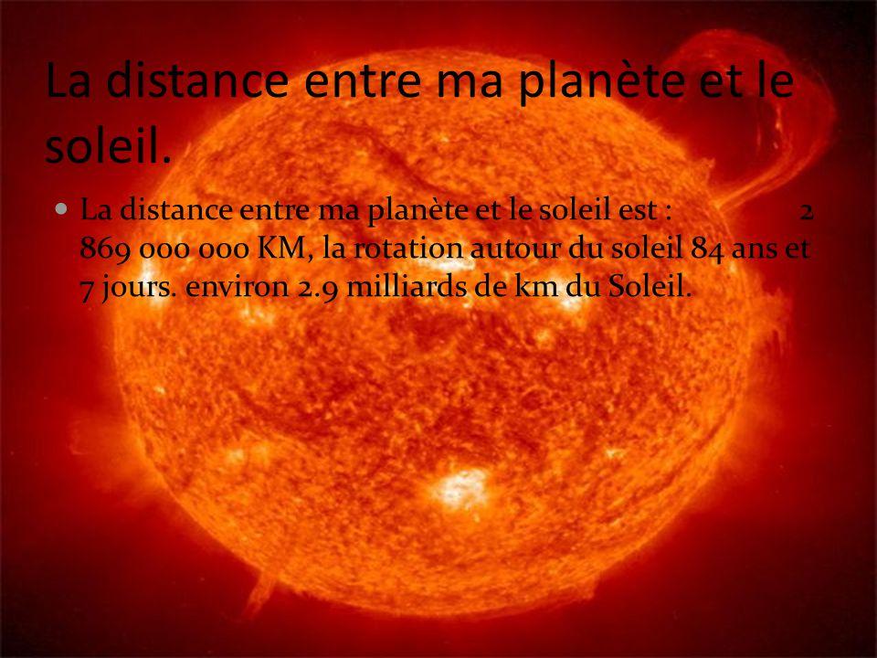 La distance entre ma planète et le soleil. La distance entre ma planète et le soleil est : 2 869 000 000 KM, la rotation autour du soleil 84 ans et 7