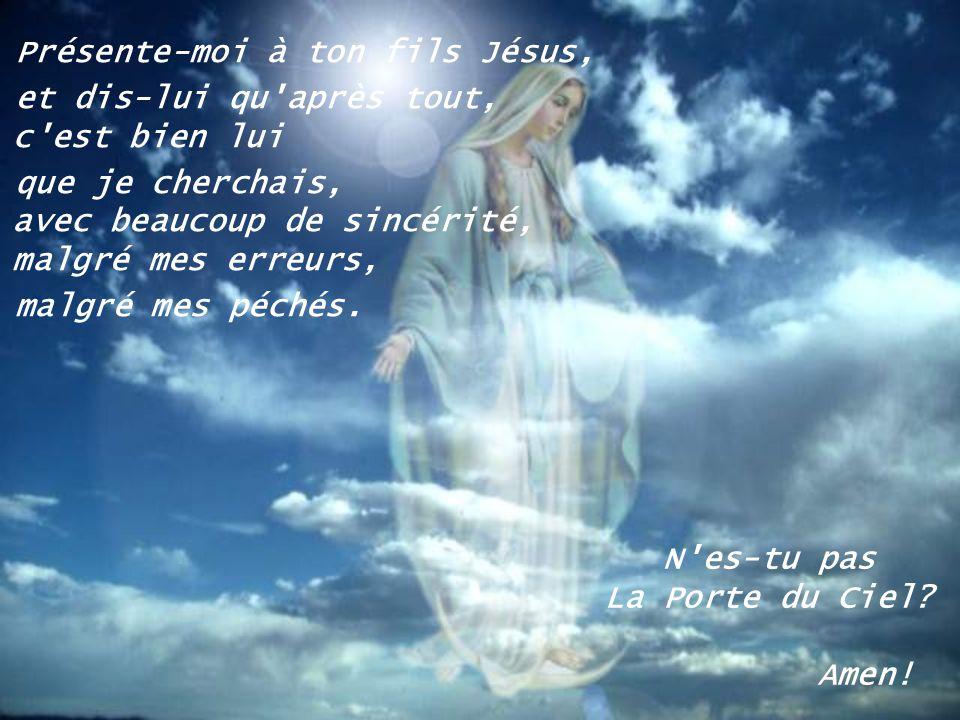 Présente-moi à ton fils Jésus, et dis-lui qu après tout, c est bien lui que je cherchais, avec beaucoup de sincérité, malgré mes erreurs, malgré mes péchés.