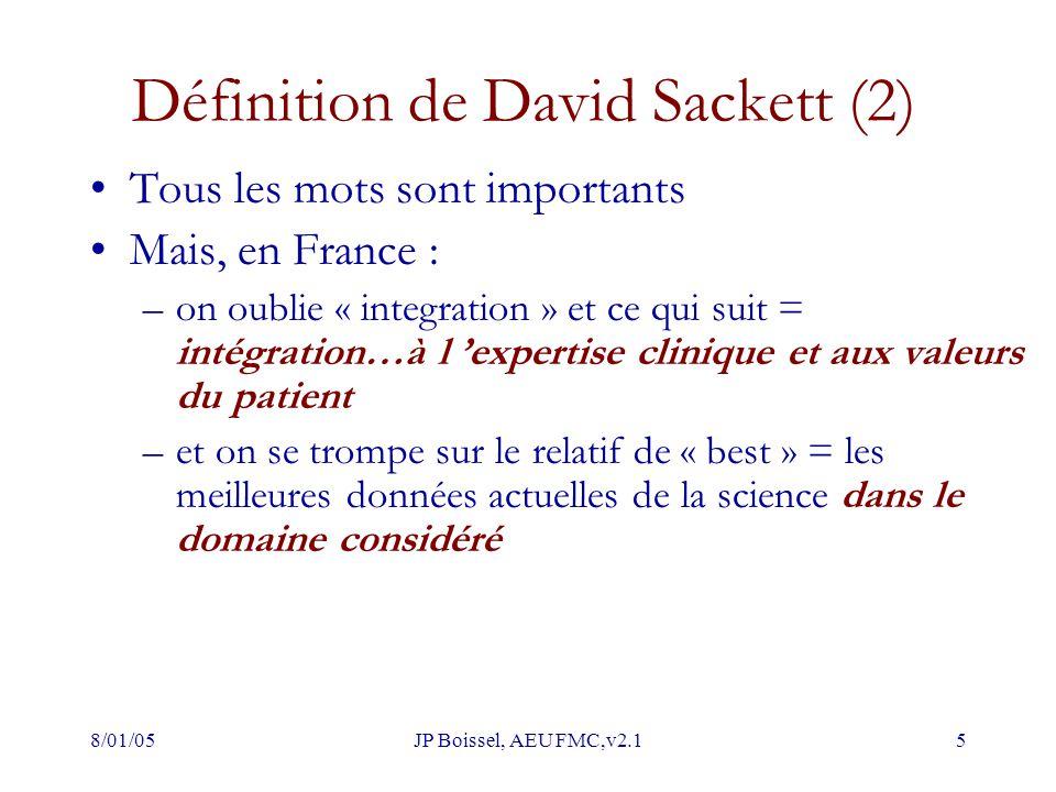 8/01/05JP Boissel, AEU FMC,v2.15 Définition de David Sackett (2) Tous les mots sont importants Mais, en France : –on oublie « integration » et ce qui suit = intégration…à l 'expertise clinique et aux valeurs du patient –et on se trompe sur le relatif de « best » = les meilleures données actuelles de la science dans le domaine considéré