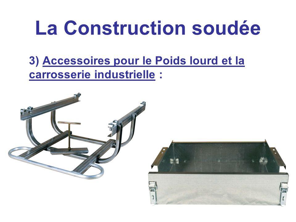 La Construction soudée 3) Accessoires pour le Poids lourd et la carrosserie industrielle :