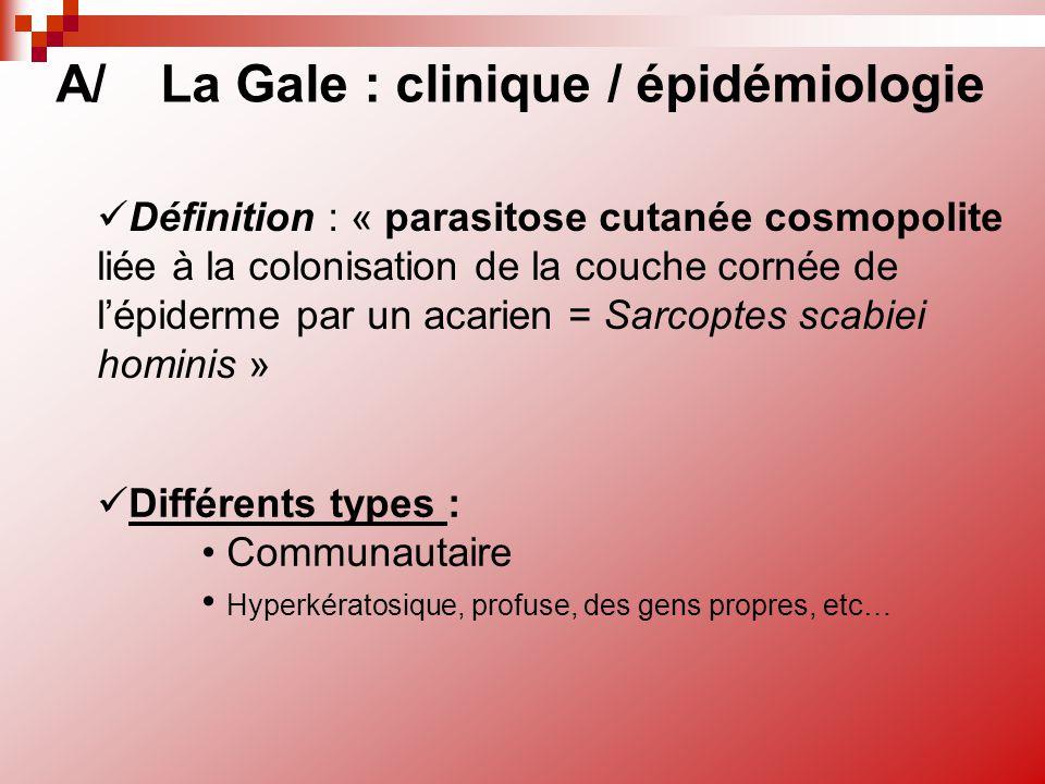 Définition : « parasitose cutanée cosmopolite liée à la colonisation de la couche cornée de l'épiderme par un acarien = Sarcoptes scabiei hominis » A/