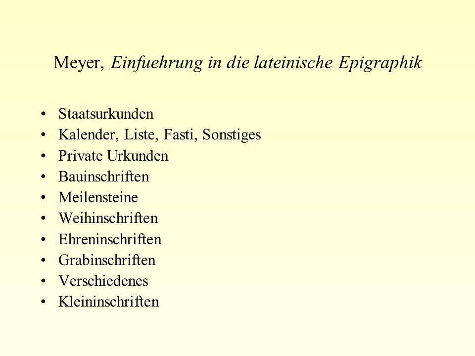 Meyer, Einfuehrung in die lateinische Epigraphik Staatsurkunden Kalender, Liste, Fasti, Sonstiges Private Urkunden Bauinschriften Meilensteine Weihins