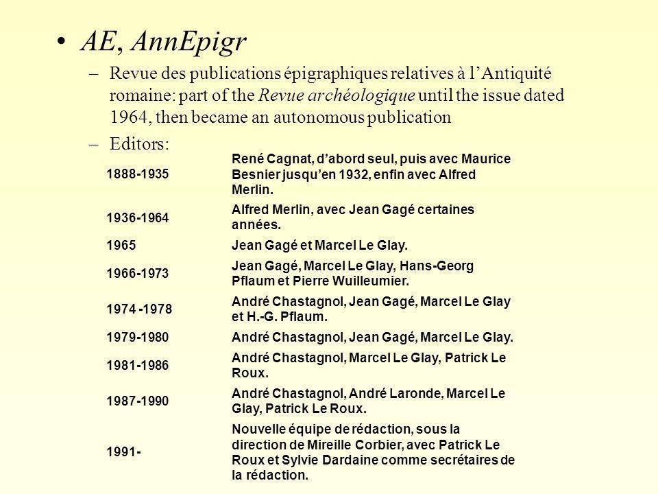 AE, AnnEpigr –Revue des publications épigraphiques relatives à l'Antiquité romaine: part of the Revue archéologique until the issue dated 1964, then b
