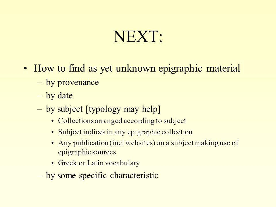NEXT: How to find as yet unknown epigraphic material –by provenance –by date –by subject [typology may help] Collections arranged according to subject Subject indices in any epigraphic collection Any publication (incl websites) on a subject making use of epigraphic sources Greek or Latin vocabulary –by some specific characteristic