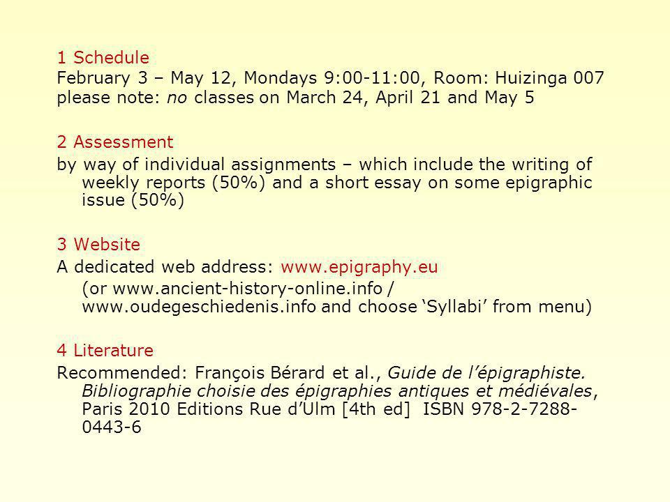 1 Schedule February 3 – May 12, Mondays 9:00-11:00, Room: Huizinga 007 please note: no classes on March 24, April 21 and May 5 2 Assessment by way of individual assignments – which include the writing of weekly reports (50%) and a short essay on some epigraphic issue (50%) 3 Website A dedicated web address: www.epigraphy.eu (or www.ancient-history-online.info / www.oudegeschiedenis.info and choose 'Syllabi' from menu) 4 Literature Recommended: François Bérard et al., Guide de l'épigraphiste.