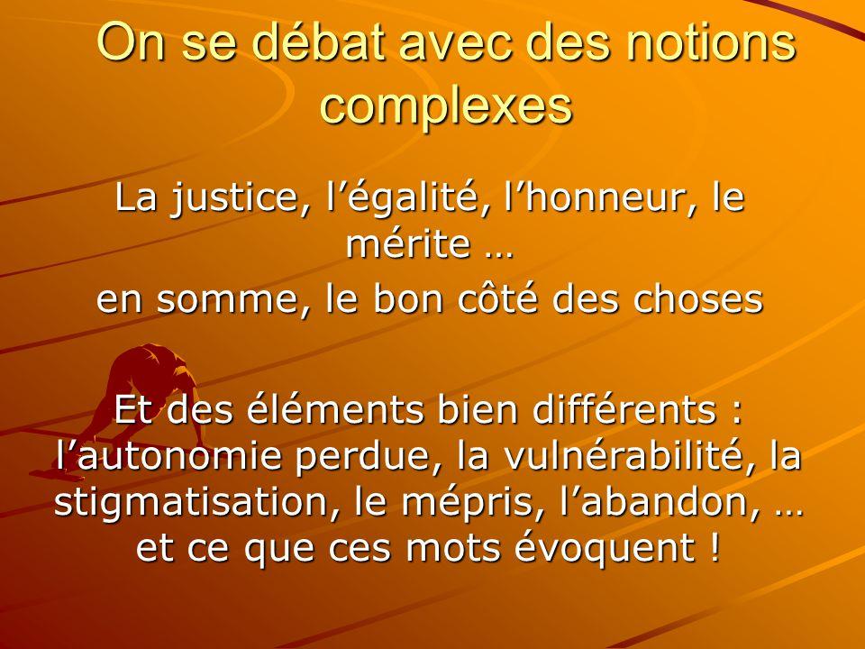 On se débat avec des notions complexes La justice, l'égalité, l'honneur, le mérite … en somme, le bon côté des choses Et des éléments bien différents