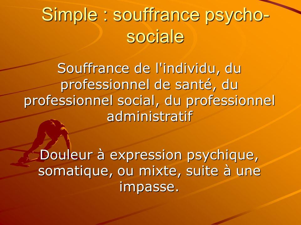 Simple : souffrance psycho- sociale Souffrance de l'individu, du professionnel de santé, du professionnel social, du professionnel administratif Doule