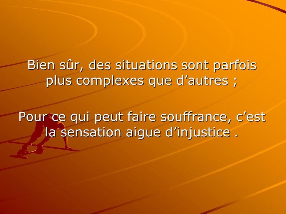 Bien sûr, des situations sont parfois plus complexes que d'autres ; Pour ce qui peut faire souffrance, c'est la sensation aigue d'injustice.