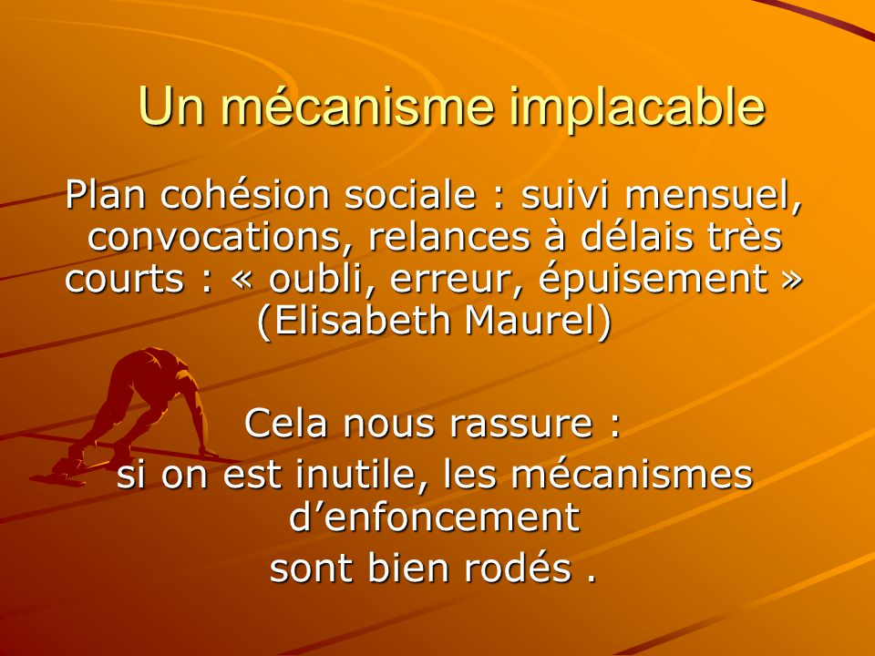 Un mécanisme implacable Plan cohésion sociale : suivi mensuel, convocations, relances à délais très courts : « oubli, erreur, épuisement » (Elisabeth
