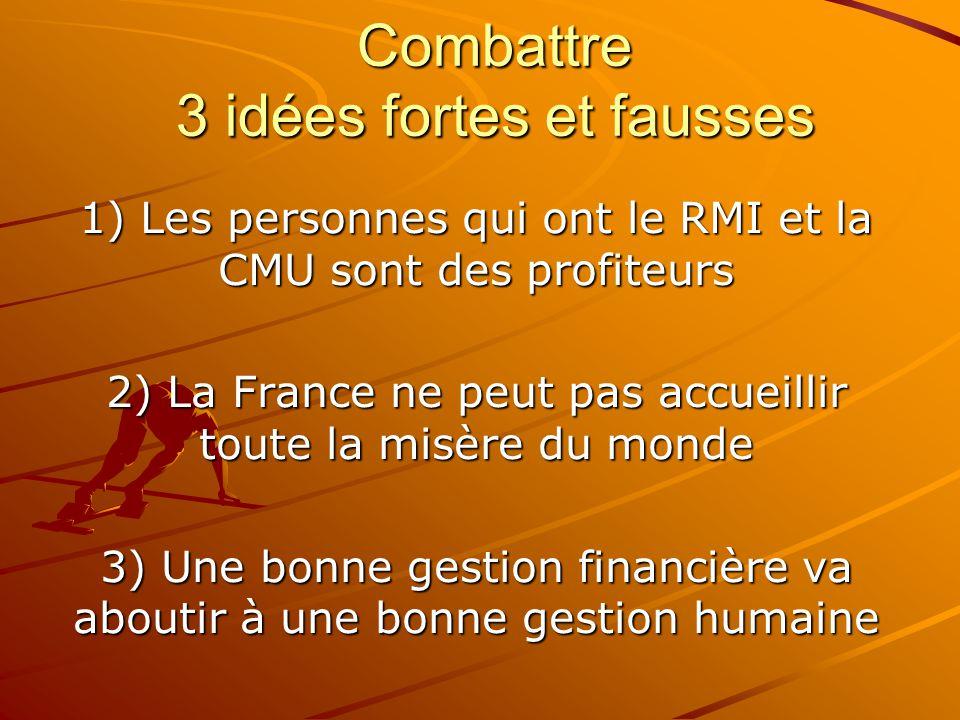 Combattre 3 idées fortes et fausses 1) Les personnes qui ont le RMI et la CMU sont des profiteurs 2) La France ne peut pas accueillir toute la misère