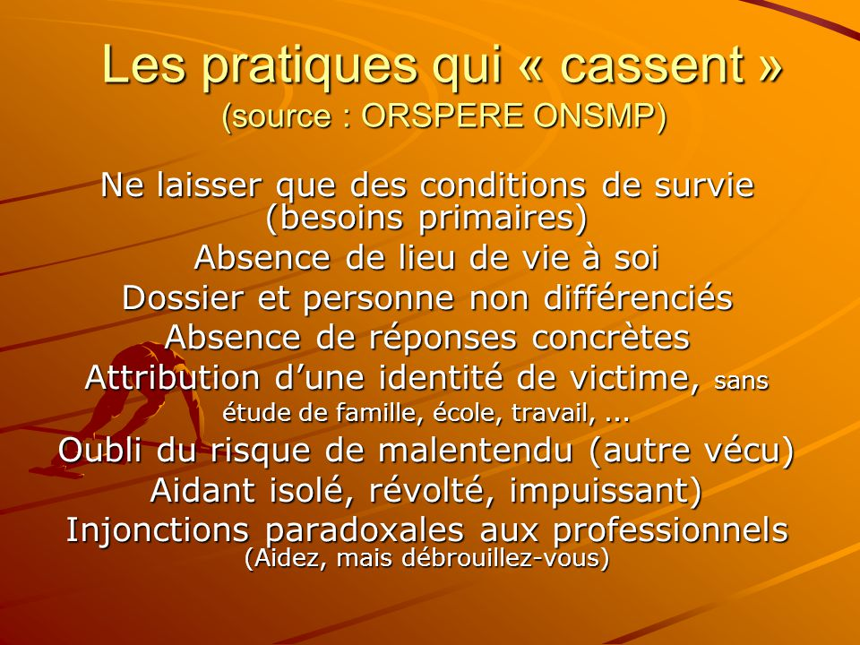 Les pratiques qui « cassent » (source : ORSPERE ONSMP) Ne laisser que des conditions de survie (besoins primaires) Absence de lieu de vie à soi Dossie