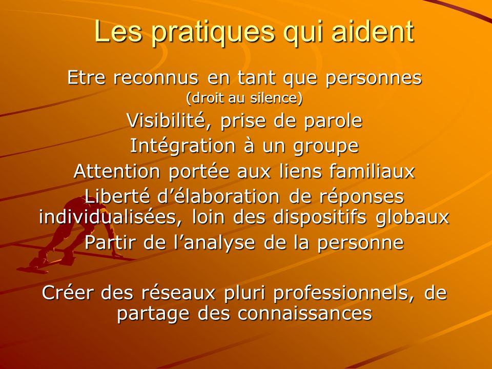 Les pratiques qui aident Etre reconnus en tant que personnes (droit au silence) Visibilité, prise de parole Intégration à un groupe Attention portée a