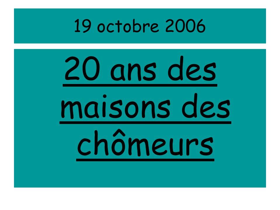 19 octobre 2006 20 ans des maisons des chômeurs