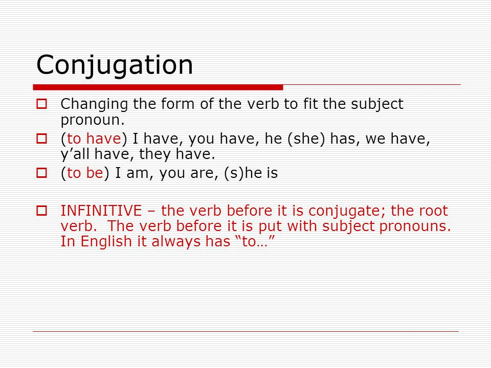 Conjugation  Changing the form of the verb to fit the subject pronoun.