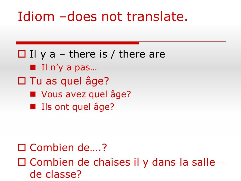 Idiom –does not translate.  Il y a – there is / there are Il n'y a pas…  Tu as quel âge.