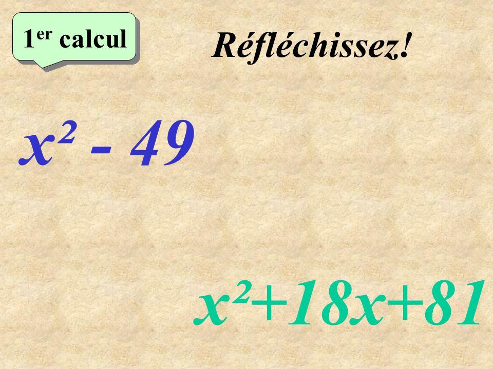 Réfléchissez! 1 er calcul x² - 49 x²+18x+81