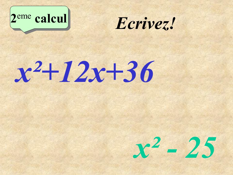 Réfléchissez! 2 eme calcul x²+12x+36 x² - 25 2 eme calcul 2 eme calcul 2 eme calcul
