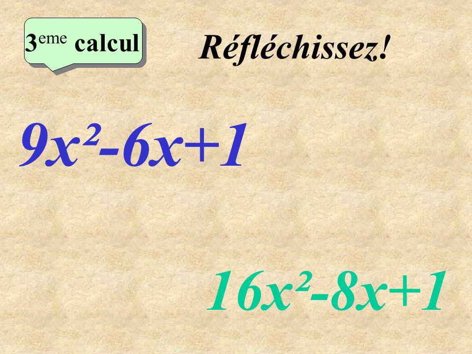 Réfléchissez! 9x²-6x+1 16x²-8x+1 2 eme calcul 3 eme calcul 3 eme calcul 3 eme calcul
