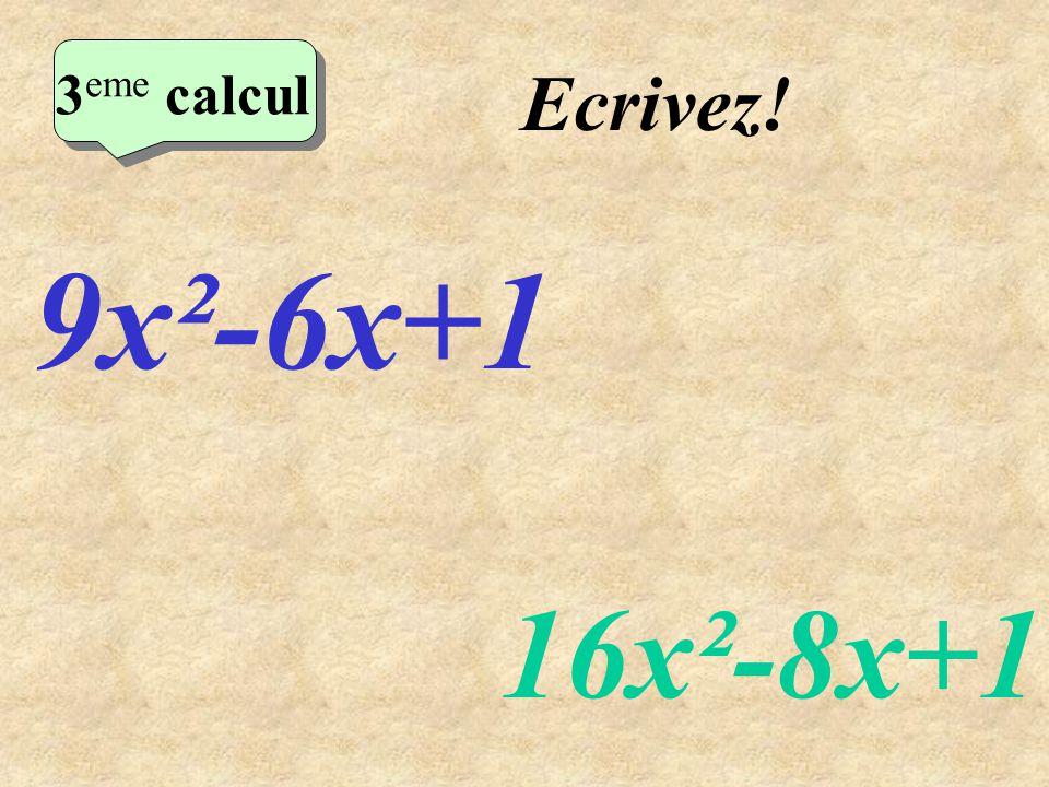 Ecrivez! 2 eme calcul 3 eme calcul 3 eme calcul 3 eme calcul 9x²-6x+1 16x²-8x+1