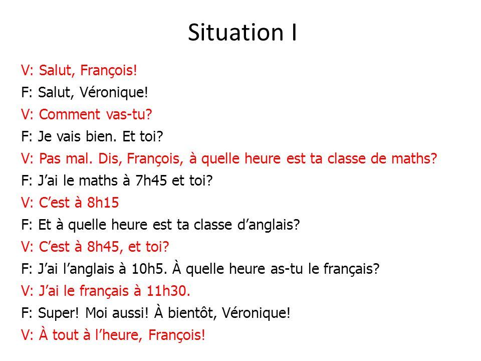Situation I V: Salut, François! F: Salut, Véronique! V: Comment vas-tu? F: Je vais bien. Et toi? V: Pas mal. Dis, François, à quelle heure est ta clas