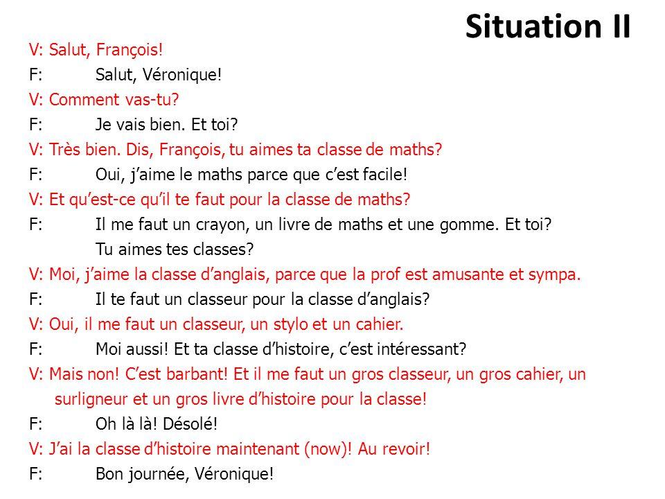 Situation II V: Salut, François! F: Salut, Véronique! V: Comment vas-tu? F: Je vais bien. Et toi? V: Très bien. Dis, François, tu aimes ta classe de m