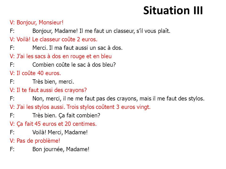 Situation III V: Bonjour, Monsieur! F: Bonjour, Madame! Il me faut un classeur, s'il vous plaît. V: Voilà! Le classeur coûte 2 euros. F: Merci. Il ma