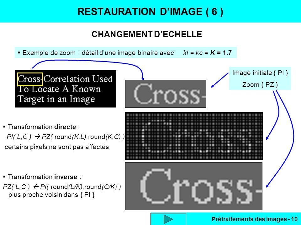 Prétraitements des images - 10 CHANGEMENT D'ECHELLE RESTAURATION D'IMAGE ( 6 )  Exemple de zoom : détail d'une image binaire avec kl = kc = K = 1.7  Transformation directe : PI( L,C )  PZ( round(K.L),round(K.C) ) certains pixels ne sont pas affectés  Transformation inverse : PZ( L,C )  PI( round(L/K),round(C/K) ) plus proche voisin dans { PI } Image initiale { PI } Zoom { PZ }