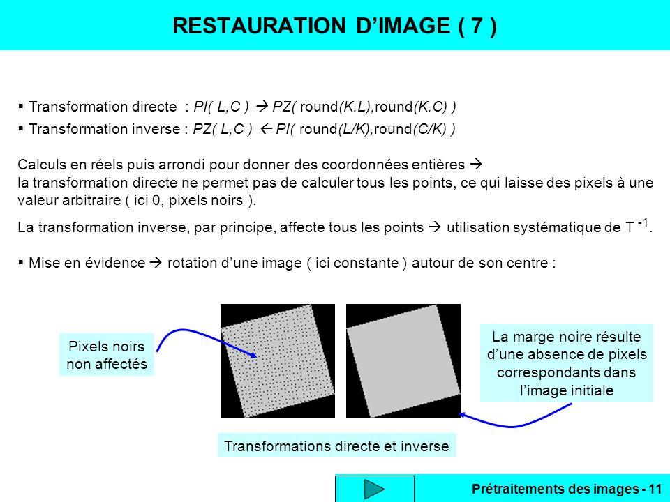 Prétraitements des images - 11 RESTAURATION D'IMAGE ( 7 )  Transformation directe : PI( L,C )  PZ( round(K.L),round(K.C) )  Transformation inverse : PZ( L,C )  PI( round(L/K),round(C/K) ) Calculs en réels puis arrondi pour donner des coordonnées entières  la transformation directe ne permet pas de calculer tous les points, ce qui laisse des pixels à une valeur arbitraire ( ici 0, pixels noirs ).