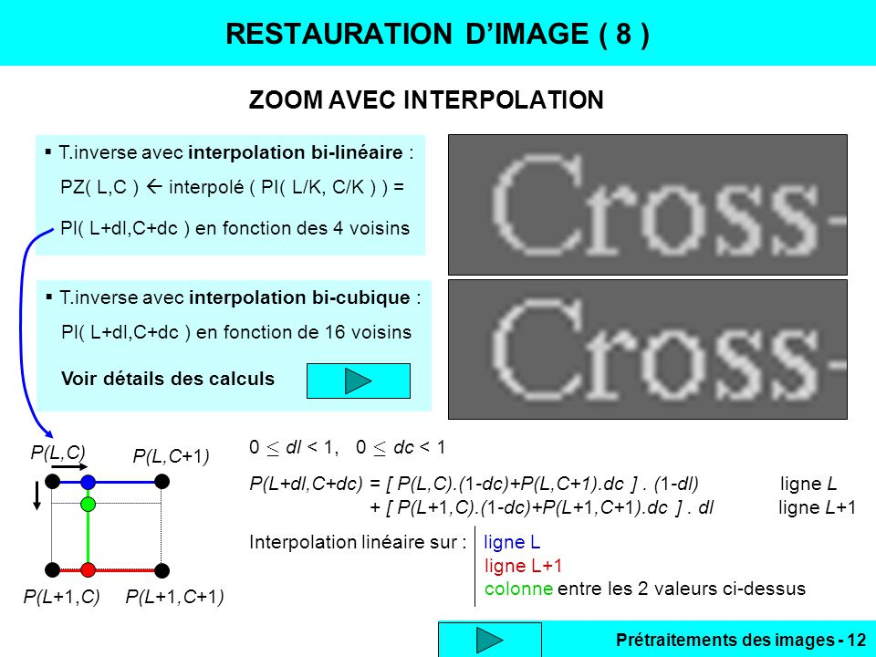 Prétraitements des images - 12 ZOOM AVEC INTERPOLATION RESTAURATION D'IMAGE ( 8 )  T.inverse avec interpolation bi-linéaire : PZ( L,C )  interpolé ( PI( L/K, C/K ) ) = Pl( L+dl,C+dc ) en fonction des 4 voisins  T.inverse avec interpolation bi-cubique : Pl( L+dl,C+dc ) en fonction de 16 voisins Voir détails des calculs P(L,C) P(L,C+1) P(L+1,C)P(L+1,C+1) 0  dl < 1, 0  dc < 1 P(L+dl,C+dc) = [ P(L,C).(1-dc)+P(L,C+1).dc ].