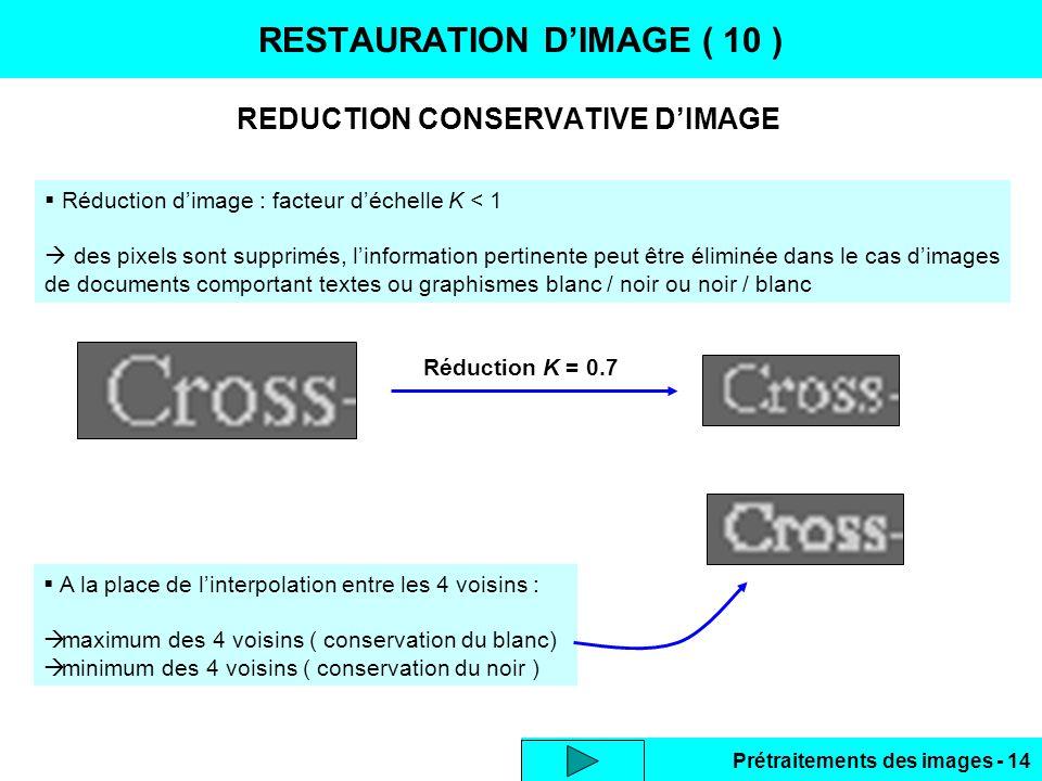 Prétraitements des images - 14 REDUCTION CONSERVATIVE D'IMAGE RESTAURATION D'IMAGE ( 10 )  Réduction d'image : facteur d'échelle K < 1  des pixels sont supprimés, l'information pertinente peut être éliminée dans le cas d'images de documents comportant textes ou graphismes blanc / noir ou noir / blanc Réduction K = 0.7  A la place de l'interpolation entre les 4 voisins :  maximum des 4 voisins ( conservation du blanc)  minimum des 4 voisins ( conservation du noir )