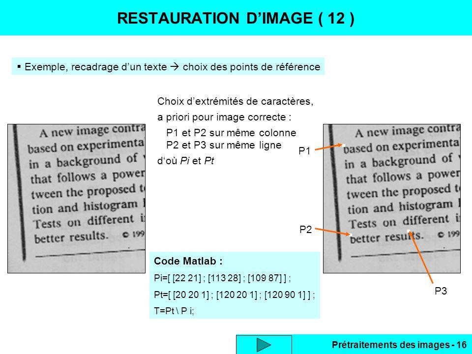 Prétraitements des images - 16 RESTAURATION D'IMAGE ( 12 )  Exemple, recadrage d'un texte  choix des points de référence Code Matlab : Pi=[ [22 21] ; [113 28] ; [109 87] ] ; Pt=[ [20 20 1] ; [120 20 1] ; [120 90 1] ] ; T=Pt \ P i; P1 P2 P3 Choix d'extrémités de caractères, a priori pour image correcte : P1 et P2 sur même colonne P2 et P3 sur même ligne d'où Pi et Pt