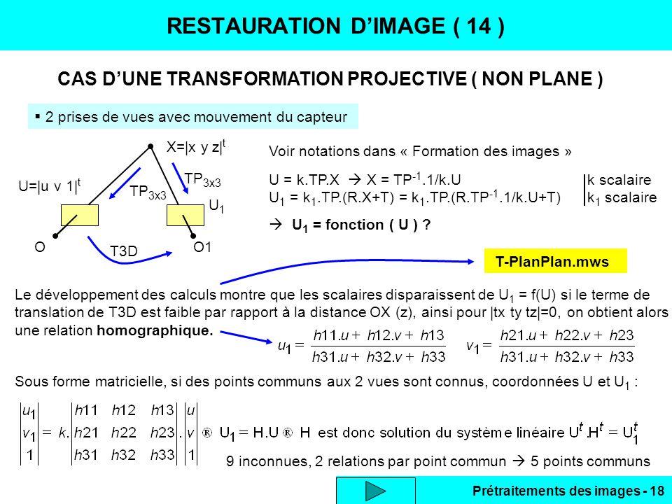 Prétraitements des images - 18 RESTAURATION D'IMAGE ( 14 )  2 prises de vues avec mouvement du capteur CAS D'UNE TRANSFORMATION PROJECTIVE ( NON PLANE ) X= x y z  t OO1 U= u v 1  t T3D TP 3x3 U = k.TP.X  X = TP -1.1/k.U k scalaire U 1 = k 1.TP.(R.X+T) = k 1.TP.(R.TP -1.1/k.U+T) k 1 scalaire  U 1 = fonction ( U ) .