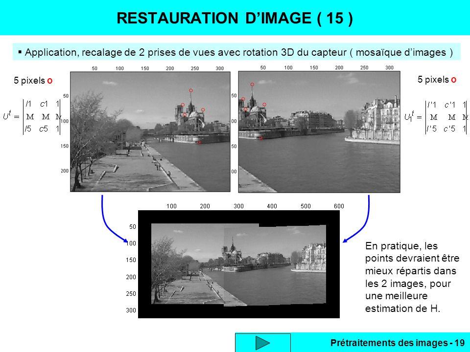 Prétraitements des images - 19 RESTAURATION D'IMAGE ( 15 )  Application, recalage de 2 prises de vues avec rotation 3D du capteur ( mosaïque d'images ) 5 pixels o En pratique, les points devraient être mieux répartis dans les 2 images, pour une meilleure estimation de H.